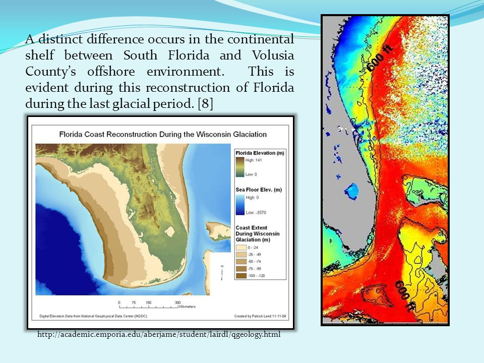 A distinct difference occurs in the continental shelf between South Florida and Volusia County's offshore environment. This is evident during this reconstruction of Florida during the last glacial period. [8]